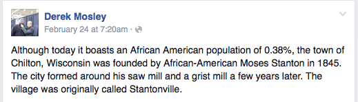 Although today it boasts an African American population of 0.38%, the town of Chilton, Wisconsin was founded by African-American Moses Stanton in 1845. The city formed around his saw mill and a grist mill a few years later. The village was originally called Stantonville.
